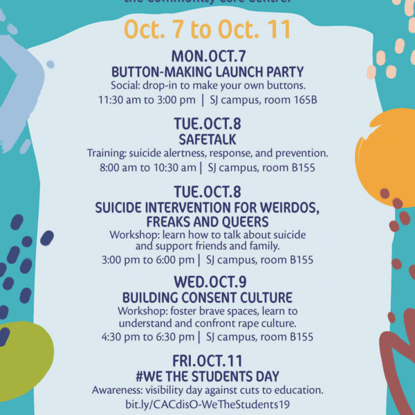DisOrientation Wellness in Unwell Times Oct. 7 to Oct. 11 A week-long series of alternative wellness events hosted by the Community Care Centre. Monday, Oct. 7 Button-Making Launch Party 11:30 am to 3:00 pm | SJ campus, room 165B Social: drop-in to make your own buttons. Tuesday, Oct. 8 Safetalk 8:00 am to 10:30 am | SJ campus, room B155 Training: suicide alertness, response, and prevention. Suicide Intervention For Weirdos, Freaks And Queers 3:00 pm to 6:00 pm | SJ campus, room B155 Workshop: learn how to talk about suicide and support friends and family. Wednesday, Oct. 9 Building Consent Culture 4:30 pm to 6:30 pm | SJ campus, room B155 Workshop: foster brave spaces, learn to understand and confront rape culture. Friday, Oct. 11 #WeTheStudents Day bit.ly/CACdisO-WeeStudents19 Awareness: visibility day against cuts to education. Come together for programs building-up our collective care. FREE || TTC tokens available || Vegan food More info: bit.ly/CCCdisO-2019 Questions/Accommodations: CACsupportstaff1@sagbc.ca